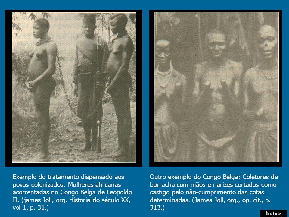Exemplo do tratamento dispensado aos povos colonizados: Mulheres africanas acorrentadas no Congo Belga de Leopoldo II. (james Joll, org. História do século XX, vol 1, p. 31.)