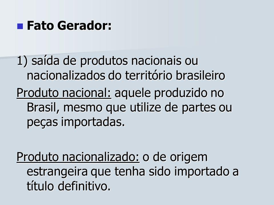 Fato Gerador:1) saída de produtos nacionais ou nacionalizados do território brasileiro.