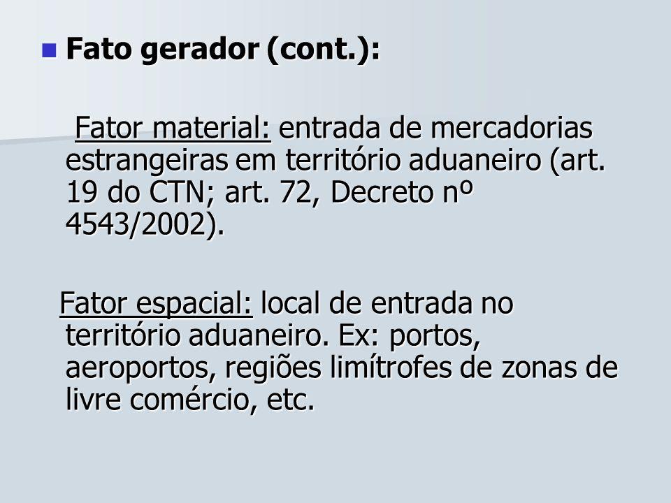 Fato gerador (cont.):Fator material: entrada de mercadorias estrangeiras em território aduaneiro (art. 19 do CTN; art. 72, Decreto nº 4543/2002).