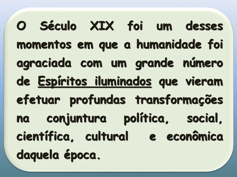 O Século XIX foi um desses momentos em que a humanidade foi agraciada com um grande número de Espíritos iluminados que vieram efetuar profundas transformações na conjuntura política, social, científica, cultural e econômica daquela época.
