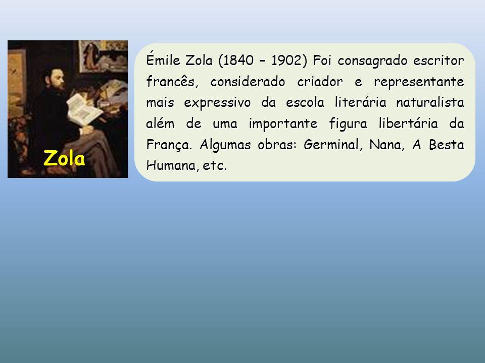 Émile Zola (1840 – 1902) Foi consagrado escritor francês, considerado criador e representante mais expressivo da escola literária naturalista além de uma importante figura libertária da França. Algumas obras: Germinal, Nana, A Besta Humana, etc.