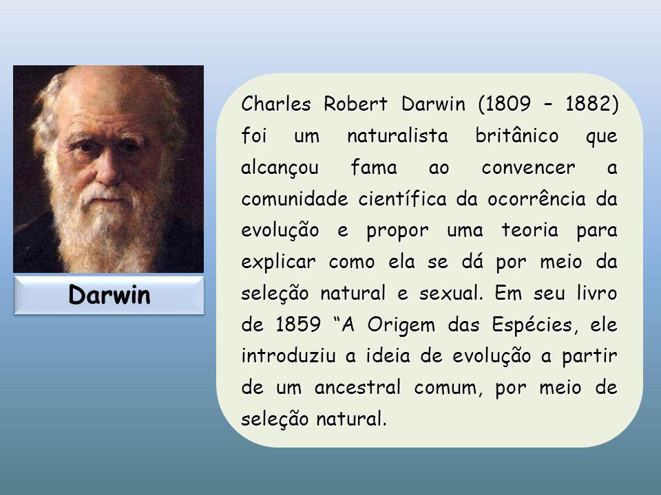 Charles Robert Darwin (1809 – 1882) foi um naturalista britânico que alcançou fama ao convencer a comunidade científica da ocorrência da evolução e propor uma teoria para explicar como ela se dá por meio da seleção natural e sexual. Em seu livro de 1859 A Origem das Espécies, ele introduziu a ideia de evolução a partir de um ancestral comum, por meio de seleção natural.