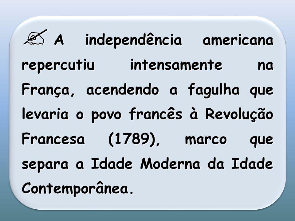 A independência americana repercutiu intensamente na França, acendendo a fagulha que levaria o povo francês à Revolução Francesa (1789), marco que separa a Idade Moderna da Idade Contemporânea.