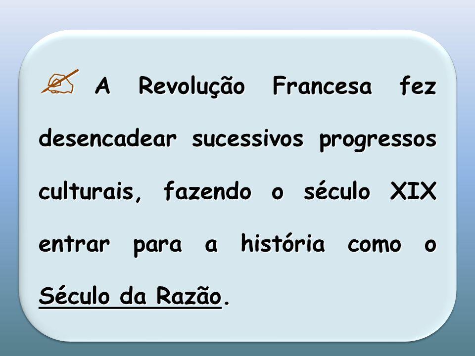 A Revolução Francesa fez desencadear sucessivos progressos culturais, fazendo o século XIX entrar para a história como o Século da Razão.