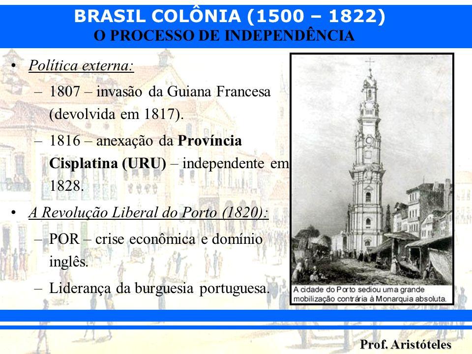 Política externa: 1807 – invasão da Guiana Francesa (devolvida em 1817). 1816 – anexação da Província Cisplatina (URU) – independente em 1828.