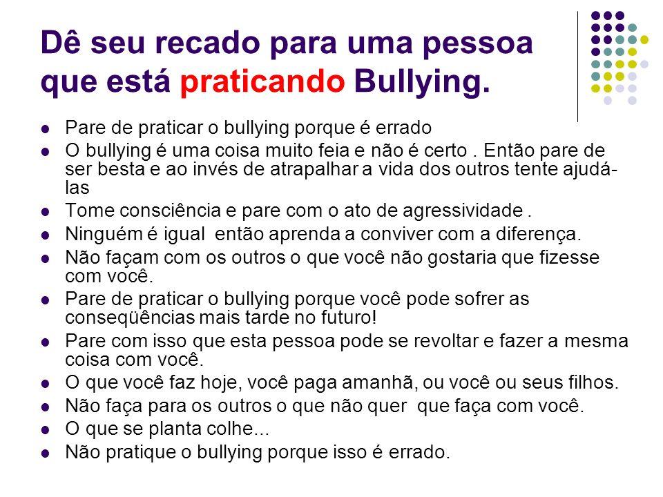 Dê seu recado para uma pessoa que está praticando Bullying.