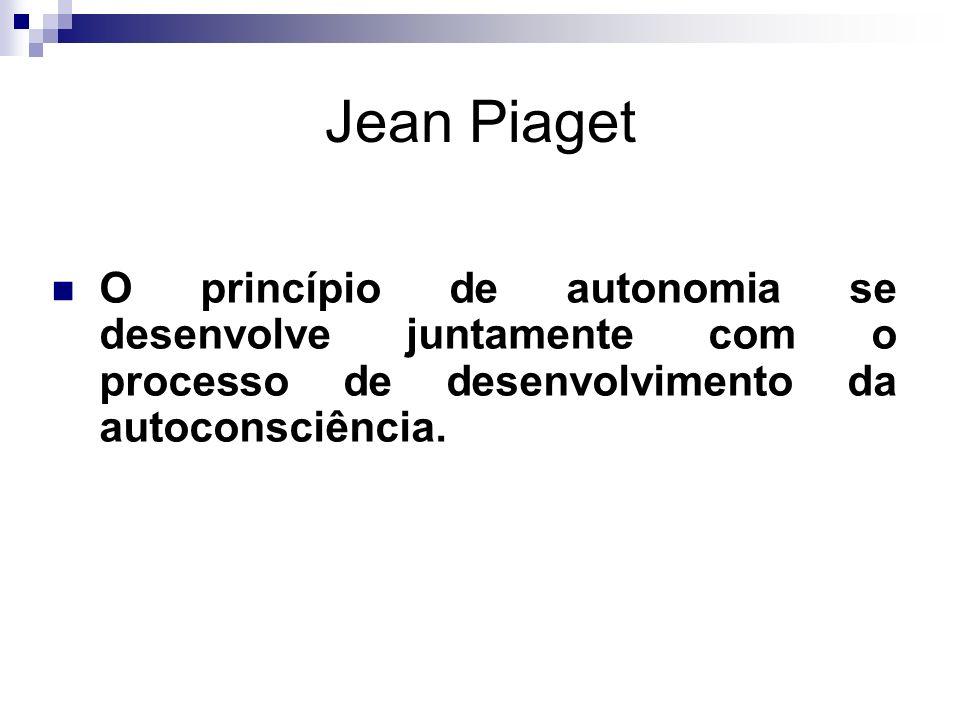 Jean Piaget O princípio de autonomia se desenvolve juntamente com o processo de desenvolvimento da autoconsciência.