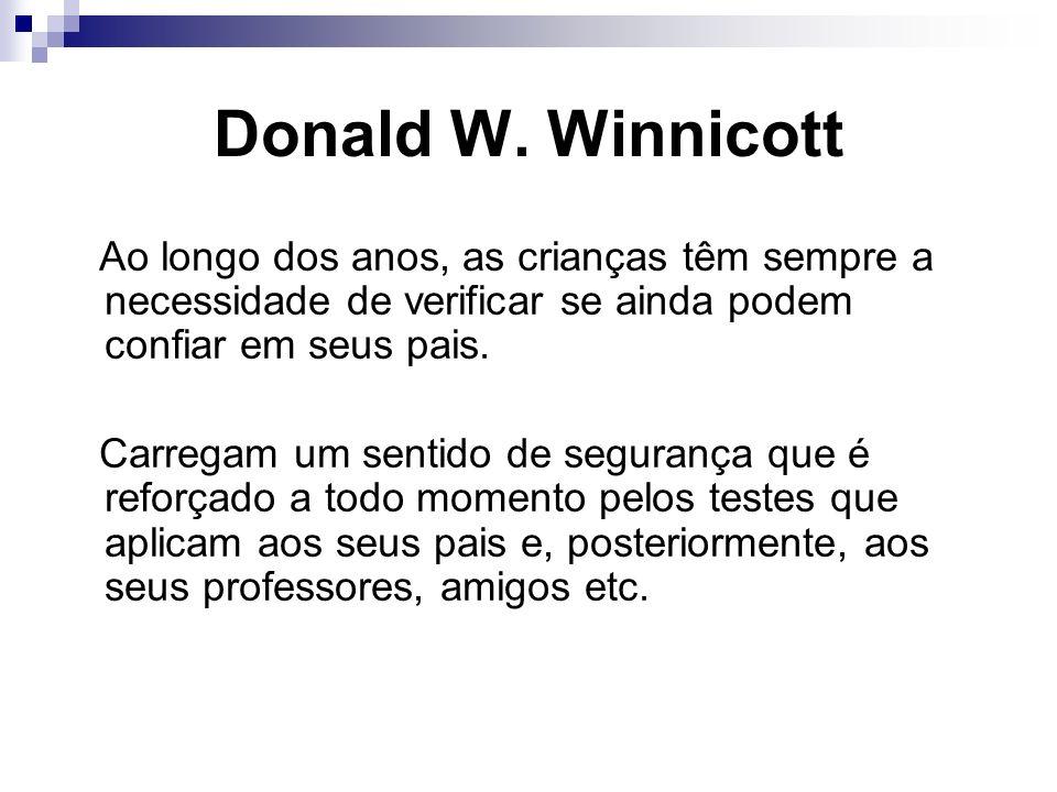 Donald W. Winnicott Ao longo dos anos, as crianças têm sempre a necessidade de verificar se ainda podem confiar em seus pais.