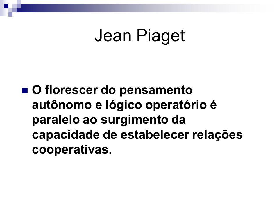 Jean Piaget O florescer do pensamento autônomo e lógico operatório é paralelo ao surgimento da capacidade de estabelecer relações cooperativas.