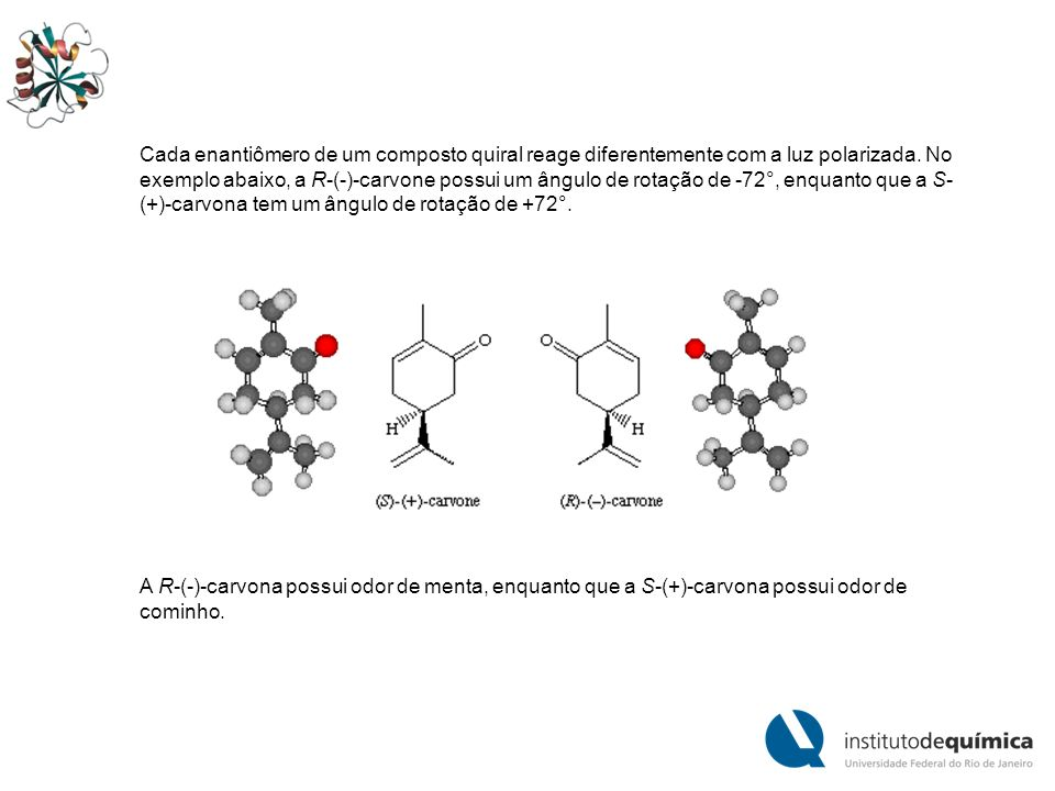 Cada enantiômero de um composto quiral reage diferentemente com a luz polarizada. No exemplo abaixo, a R-(-)-carvone possui um ângulo de rotação de -72°, enquanto que a S-(+)-carvona tem um ângulo de rotação de +72°.