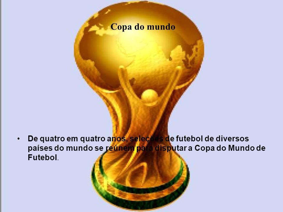 Copa do mundoDe quatro em quatro anos, seleções de futebol de diversos países do mundo se reúnem para disputar a Copa do Mundo de Futebol.