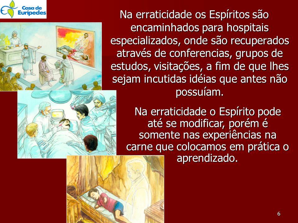 Na erraticidade os Espíritos são encaminhados para hospitais especializados, onde são recuperados através de conferencias, grupos de estudos, visitações, a fim de que lhes sejam incutidas idéias que antes não possuíam.
