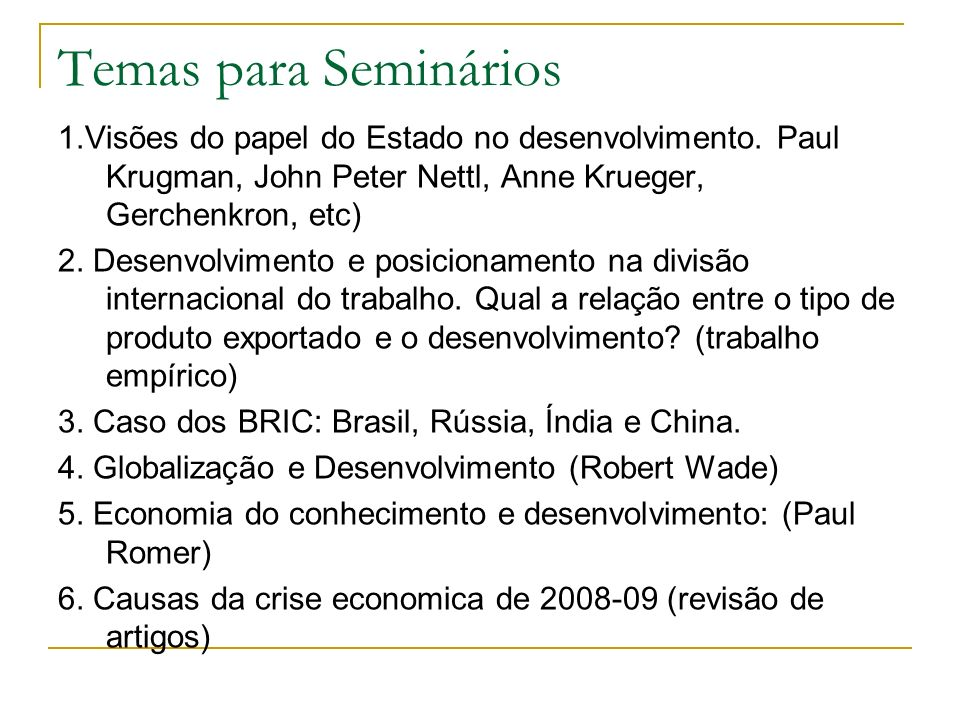 Temas para Seminários 1.Visões do papel do Estado no desenvolvimento. Paul Krugman, John Peter Nettl, Anne Krueger, Gerchenkron, etc)