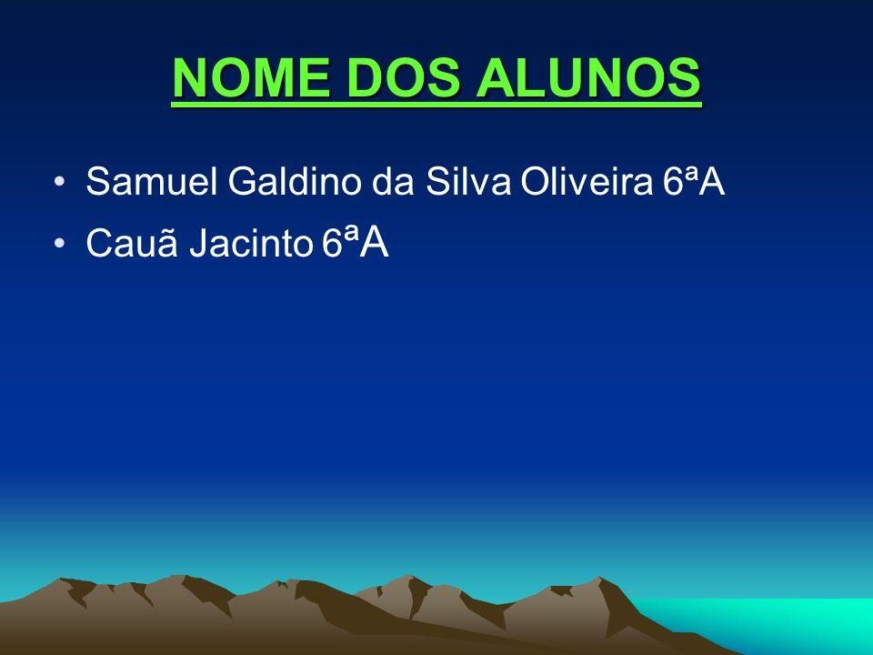 NOME DOS ALUNOS Samuel Galdino da Silva Oliveira 6ªA Cauã Jacinto 6ªA