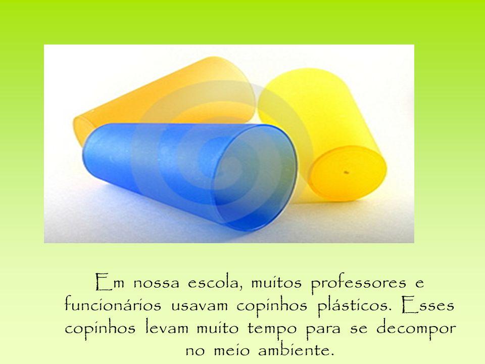 Em nossa escola, muitos professores e funcionários usavam copinhos plásticos.