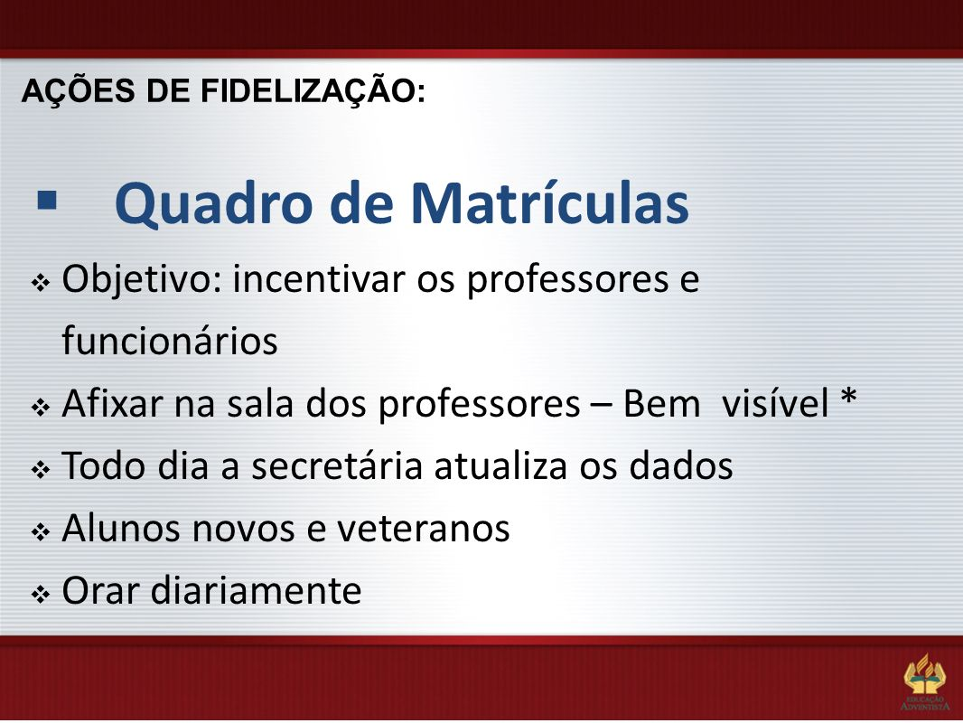 AÇÕES DE FIDELIZAÇÃO:Quadro de Matrículas. Objetivo: incentivar os professores e funcionários. Afixar na sala dos professores – Bem visível *