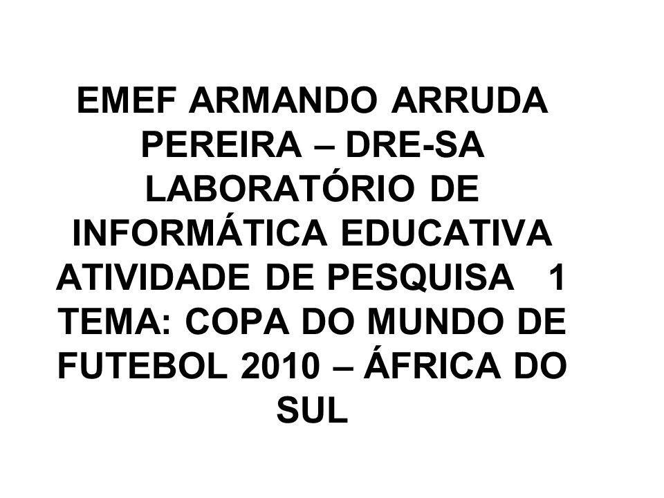 EMEF ARMANDO ARRUDA PEREIRA – DRE-SA LABORATÓRIO DE INFORMÁTICA EDUCATIVA ATIVIDADE DE PESQUISA 1 TEMA: COPA DO MUNDO DE FUTEBOL 2010 – ÁFRICA DO SUL