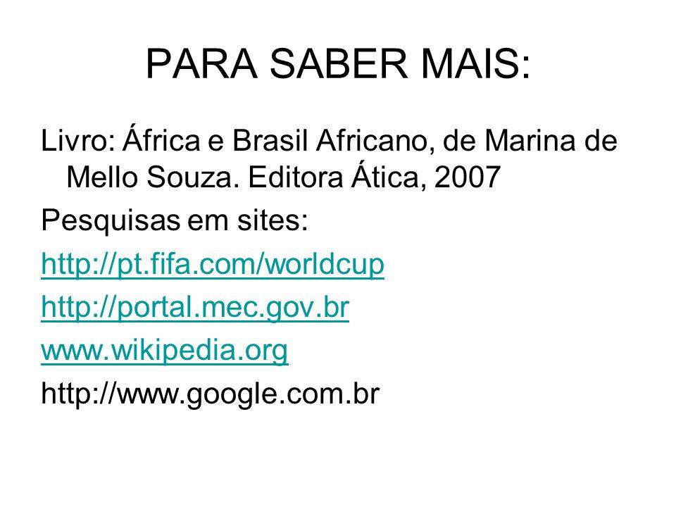 PARA SABER MAIS: Livro: África e Brasil Africano, de Marina de Mello Souza. Editora Ática, 2007. Pesquisas em sites: