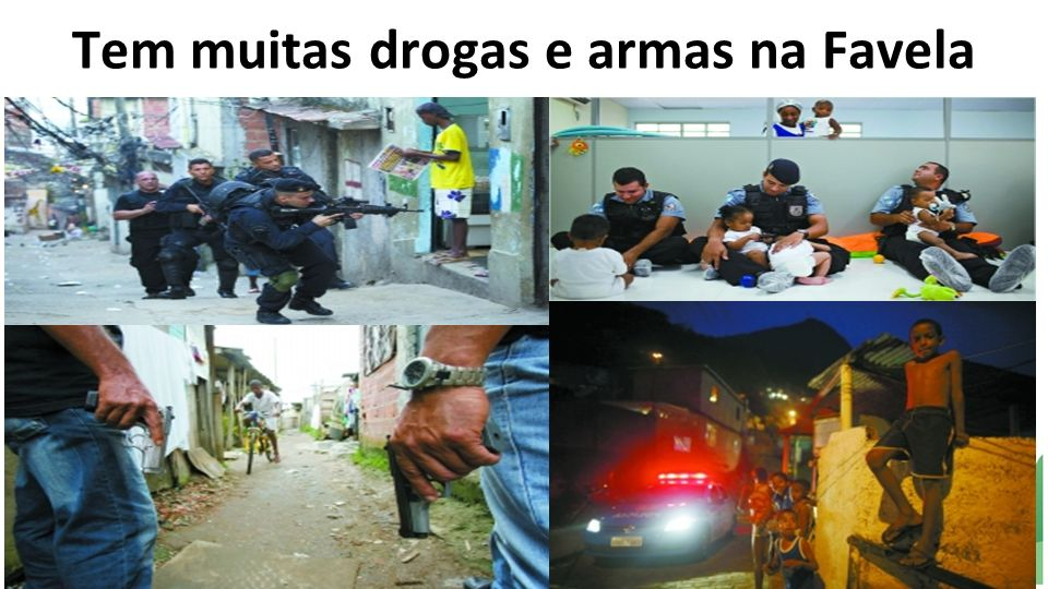 Tem muitas drogas e armas na Favela
