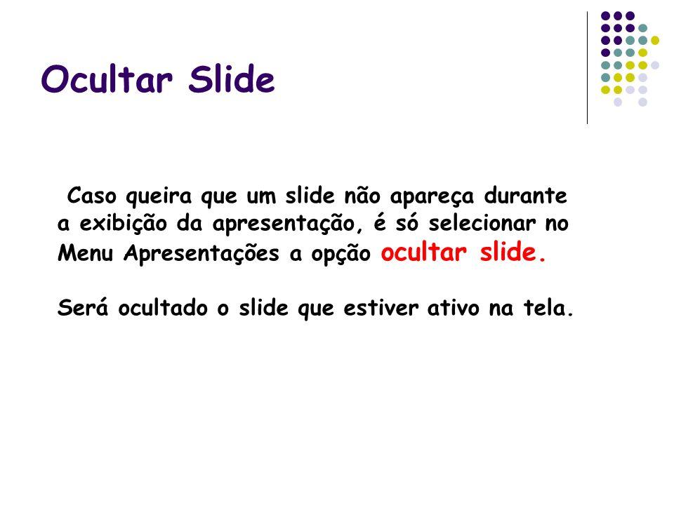 Ocultar Slide Caso queira que um slide não apareça durante a exibição da apresentação, é só selecionar no Menu Apresentações a opção ocultar slide.