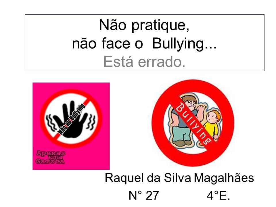 Não pratique, não face o Bullying... Está errado.