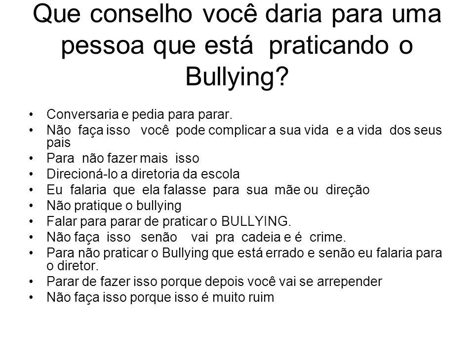 Que conselho você daria para uma pessoa que está praticando o Bullying