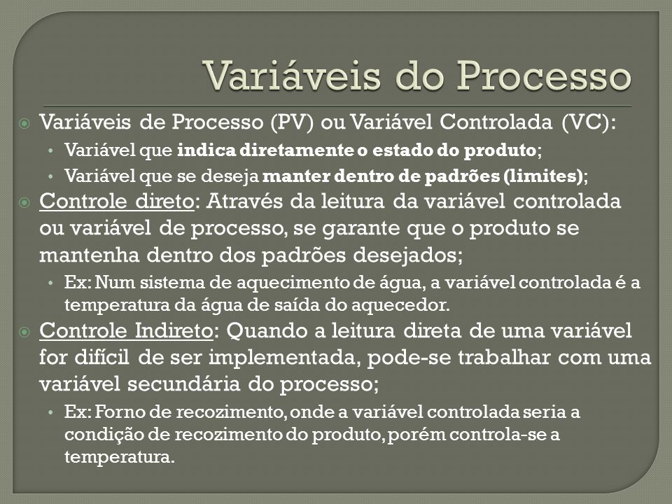 Variáveis do ProcessoVariáveis de Processo (PV) ou Variável Controlada (VC): Variável que indica diretamente o estado do produto;