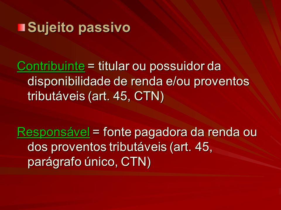 Sujeito passivoContribuinte = titular ou possuidor da disponibilidade de renda e/ou proventos tributáveis (art. 45, CTN)