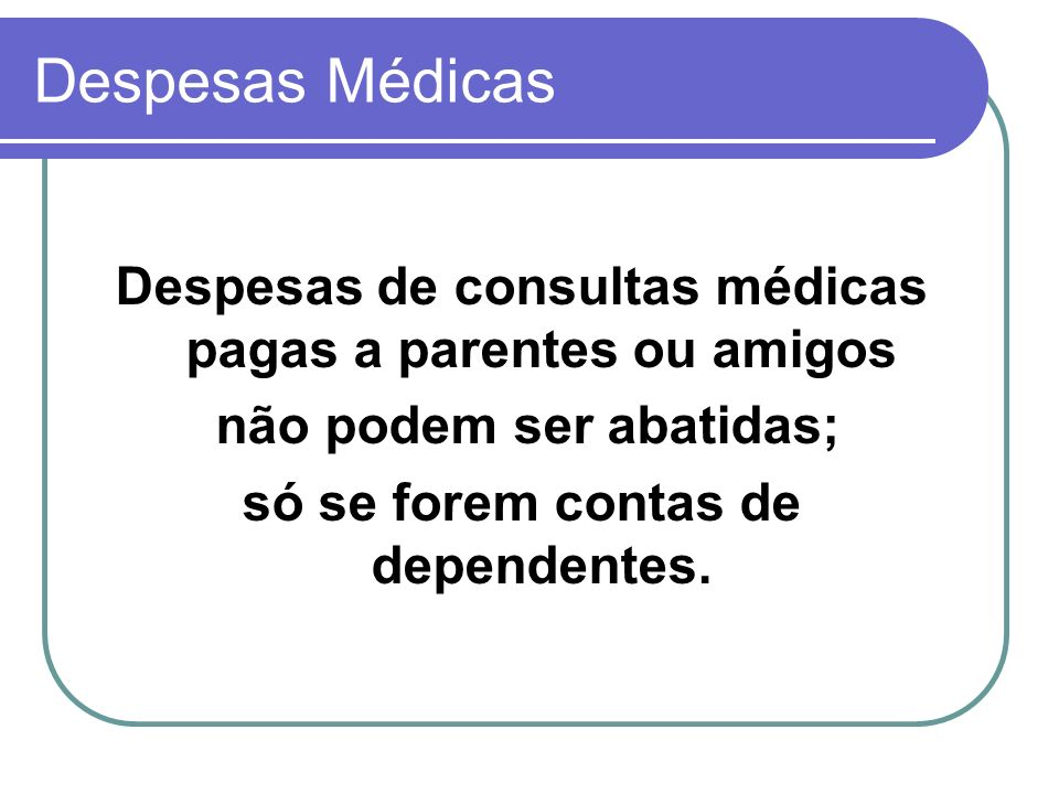 Despesas Médicas Despesas de consultas médicas pagas a parentes ou amigos. não podem ser abatidas;