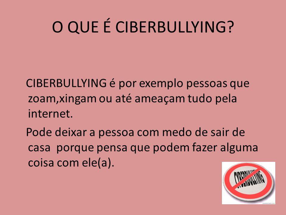 O QUE É CIBERBULLYING CIBERBULLYING é por exemplo pessoas que zoam,xingam ou até ameaçam tudo pela internet.