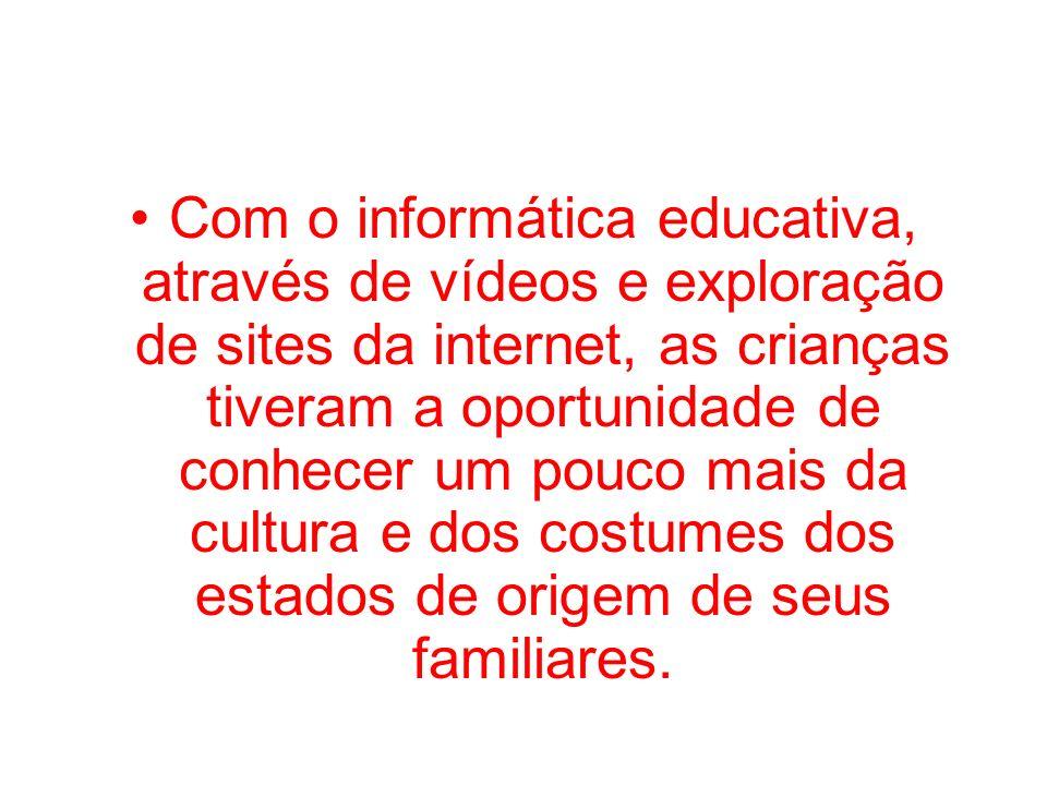 Com o informática educativa, através de vídeos e exploração de sites da internet, as crianças tiveram a oportunidade de conhecer um pouco mais da cultura e dos costumes dos estados de origem de seus familiares.