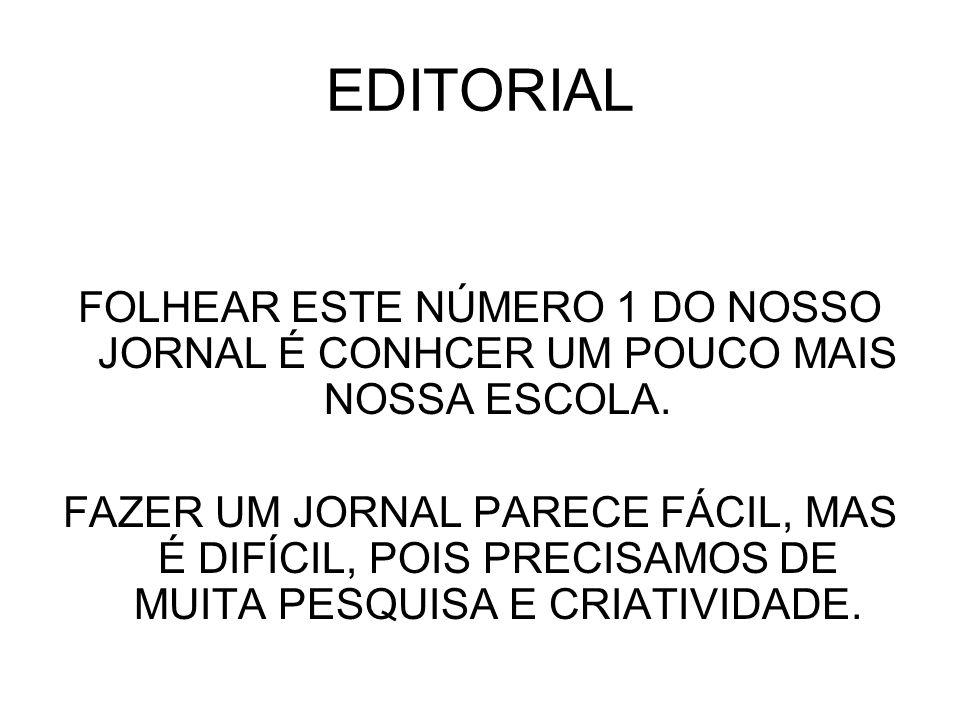 EDITORIAL FOLHEAR ESTE NÚMERO 1 DO NOSSO JORNAL É CONHCER UM POUCO MAIS NOSSA ESCOLA.