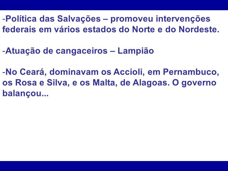 Política das Salvações – promoveu intervenções federais em vários estados do Norte e do Nordeste.