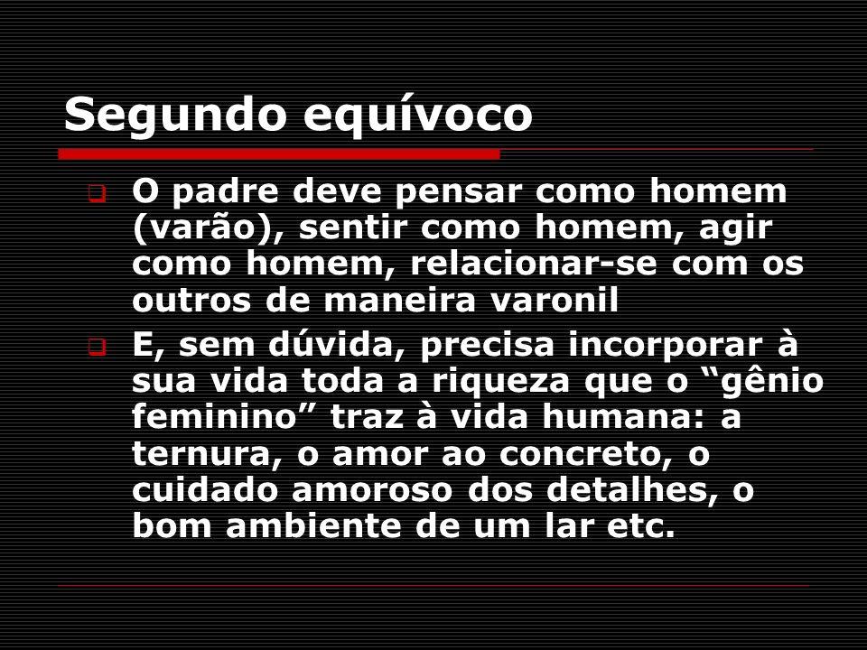 Segundo equívocoO padre deve pensar como homem (varão), sentir como homem, agir como homem, relacionar-se com os outros de maneira varonil.