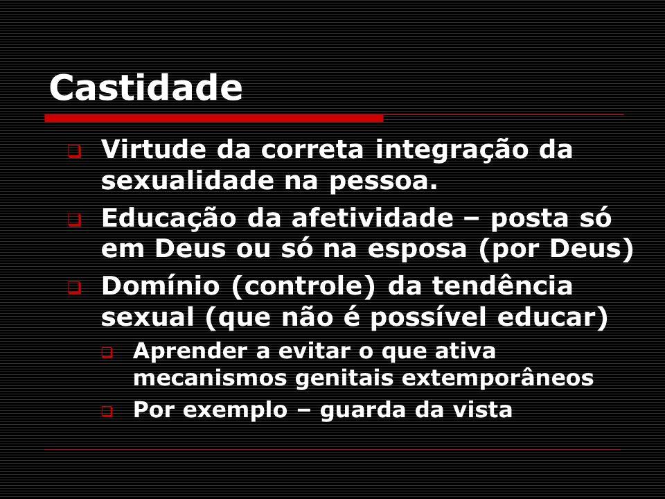 Castidade Virtude da correta integração da sexualidade na pessoa.