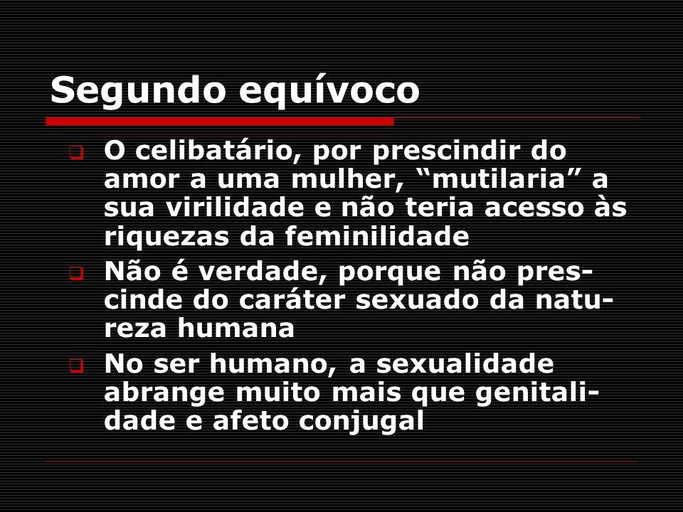 Segundo equívoco O celibatário, por prescindir do amor a uma mulher, mutilaria a sua virilidade e não teria acesso às riquezas da feminilidade.