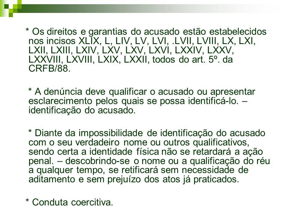 * Os direitos e garantias do acusado estão estabelecidos nos incisos XLIX, L, LIV, LV, LVI, .LVII, LVIII, LX, LXI, LXII, LXIII, LXIV, LXV, LXV, LXVI, LXXIV, LXXV, LXXVIII, LXVIII, LXIX, LXXII, todos do art. 5º. da CRFB/88.