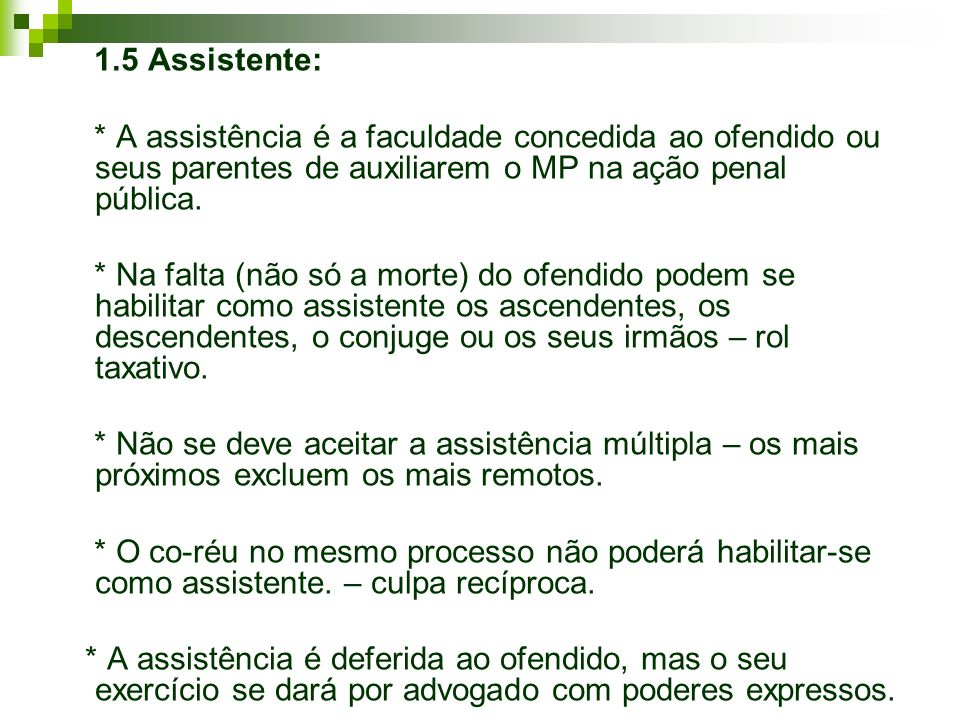 1.5 Assistente: * A assistência é a faculdade concedida ao ofendido ou seus parentes de auxiliarem o MP na ação penal pública.