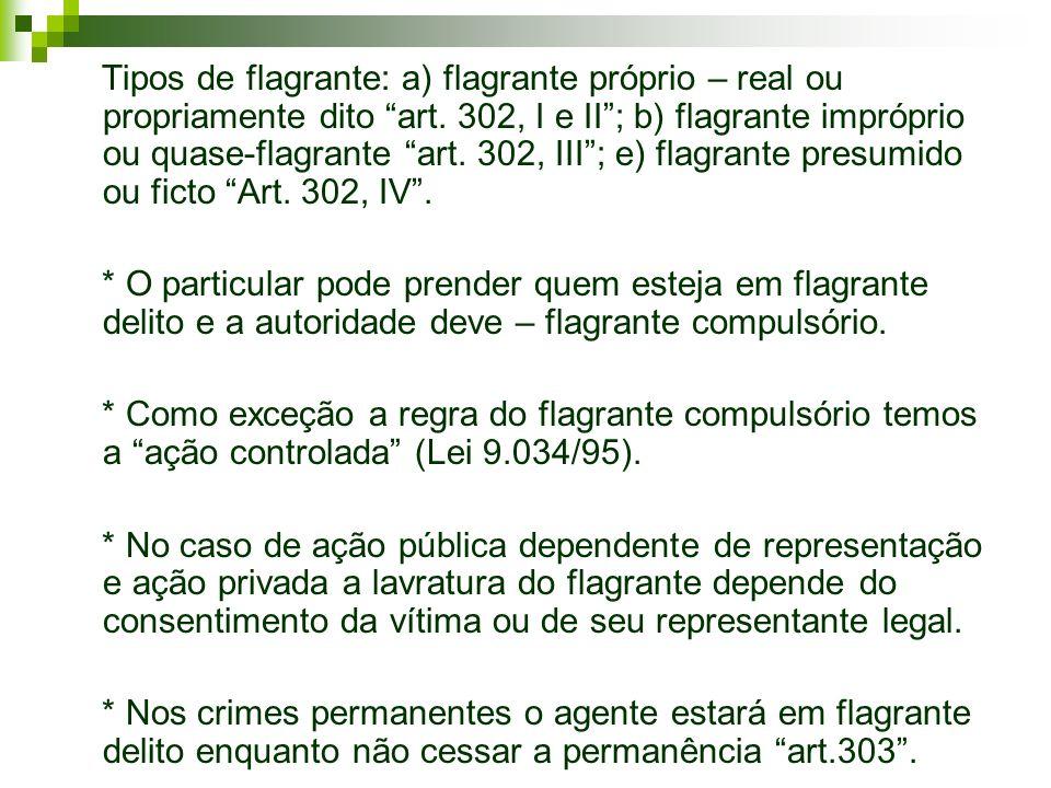 Tipos de flagrante: a) flagrante próprio – real ou propriamente dito art. 302, I e II ; b) flagrante impróprio ou quase-flagrante art. 302, III ; e) flagrante presumido ou ficto Art. 302, IV .