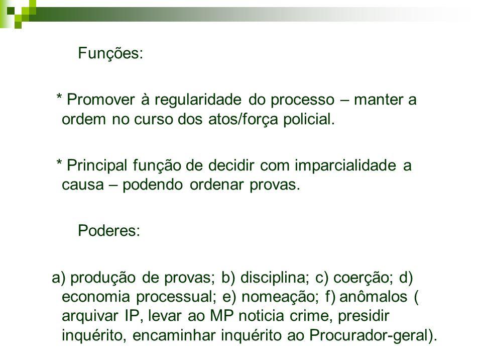 Funções: * Promover à regularidade do processo – manter a ordem no curso dos atos/força policial.