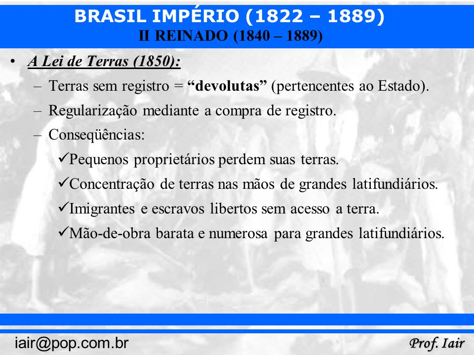 A Lei de Terras (1850): Terras sem registro = devolutas (pertencentes ao Estado). Regularização mediante a compra de registro.