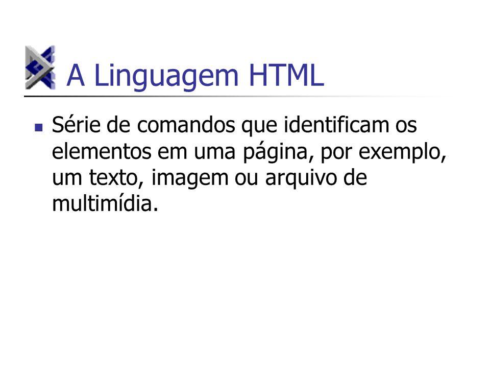 A Linguagem HTML Série de comandos que identificam os elementos em uma página, por exemplo, um texto, imagem ou arquivo de multimídia.