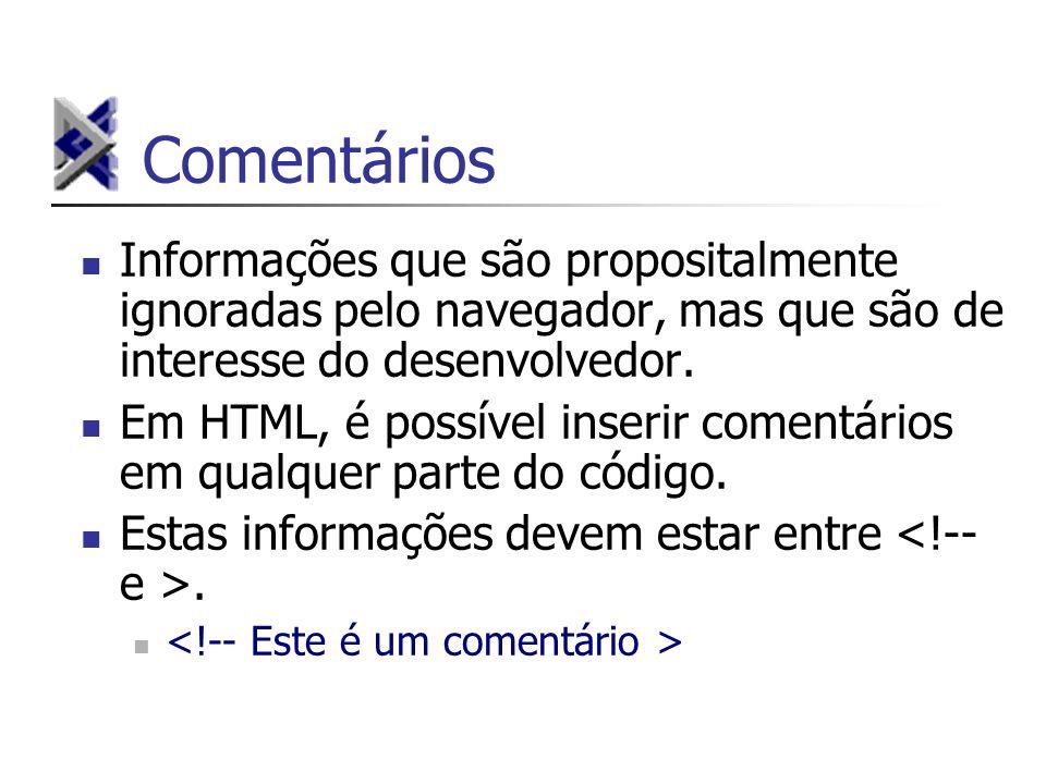 Comentários Informações que são propositalmente ignoradas pelo navegador, mas que são de interesse do desenvolvedor.