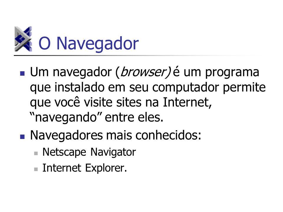O Navegador Um navegador (browser) é um programa que instalado em seu computador permite que você visite sites na Internet, navegando entre eles.
