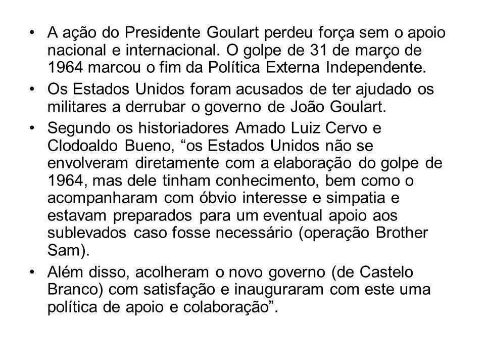 A ação do Presidente Goulart perdeu força sem o apoio nacional e internacional. O golpe de 31 de março de 1964 marcou o fim da Política Externa Independente.