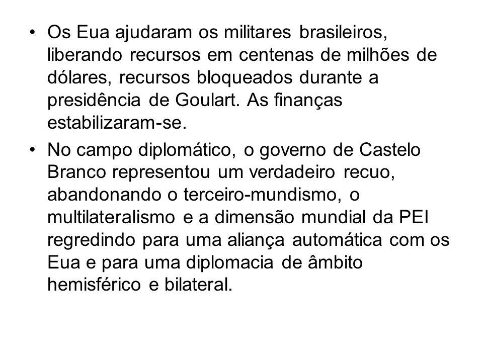 Os Eua ajudaram os militares brasileiros, liberando recursos em centenas de milhões de dólares, recursos bloqueados durante a presidência de Goulart. As finanças estabilizaram-se.