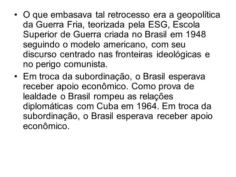 O que embasava tal retrocesso era a geopolítica da Guerra Fria, teorizada pela ESG, Escola Superior de Guerra criada no Brasil em 1948 seguindo o modelo americano, com seu discurso centrado nas fronteiras ideológicas e no perigo comunista.