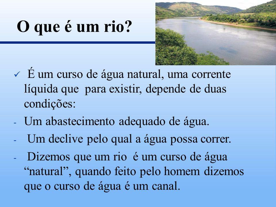 O que é um rio É um curso de água natural, uma corrente líquida que para existir, depende de duas condições: