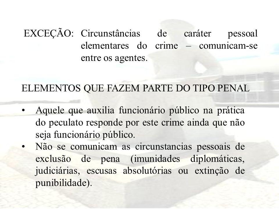 EXCEÇÃO:Circunstâncias de caráter pessoal elementares do crime – comunicam-se entre os agentes. ELEMENTOS QUE FAZEM PARTE DO TIPO PENAL.