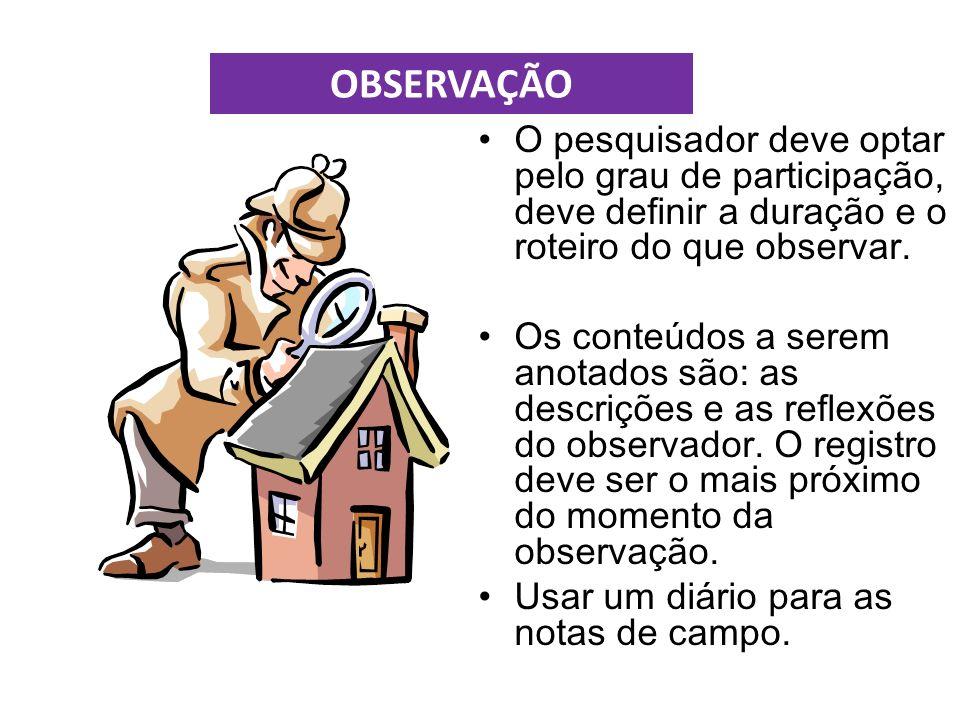 OBSERVAÇÃO O pesquisador deve optar pelo grau de participação, deve definir a duração e o roteiro do que observar.